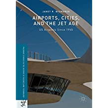 Airports, Cities, and the Jet Age: US Airports Since 1945 (Palgrave Studies in the History of Science and Technology)