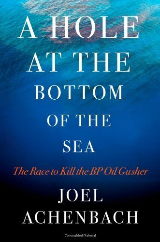 A Hole at the Bottom of the Sea: The Race to Kill the BP Oil Gusher by Joel Achenbach ()