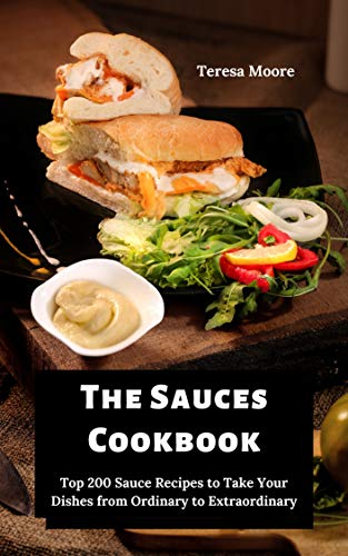 The Sauces Cookbook:   Top 200 Sauce Recipes to Take Your Dishes from Ordinary to Extraordinary (Delicious Recipes Book 111)