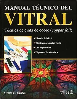 Manual Tecnico Del Vitral/Stained Glass Technical Manual: Tecnica de cinta de cobre/Cooper Foil Technique (Spanish Edition): Vicente M. Sastrus: ...