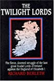 img - for The Twilight Lords: An Irish Chronicle: The Fierce, Doomed Struggle of the Last Great Feudal Lords of Ireland Against the England of Elizabeth I book / textbook / text book