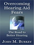 Overcoming Hearing Aid Fears, John M. Burkey, 0786286903