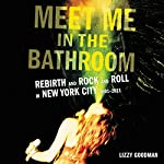 Meet Me in the Bathroom: Rebirth and Rock and Roll in New York City 2001-2011 | Lizzy Goodman