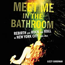 Meet Me in the Bathroom: Rebirth and Rock and Roll in New York City 2001-2011 Audiobook by Lizzy Goodman Narrated by Charlie Thurston, Nicol Zanzarella