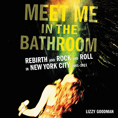 Meet Me in the Bathroom: Rebirth and Rock and Roll in New York City 2001-2011 Audiobook [Free Download by Trial] thumbnail