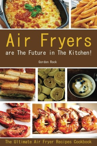 Air Fryers are The Future in The Kitchen!: The Ultimate Air Fryer Recipes Cookbook by Gordon Rock