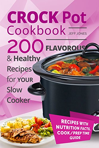 Crock Pot Cookbook - 200 Flavorous and Healthy Recipes for Slow Cooker by Jeff Jones