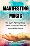 Manifesting Magic: The SOUL ABUNDANCE Law of Attraction Secret to Magical Manifesting (Soul Psychic Healer) (Volume 1)