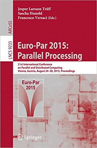 Euro-Par 2015: Parallel Processing: 21st International Conference on Parallel and Distributed Computing, Vienna, Austria, August 24-28, 2015, Proceedings (Lecture Notes in Computer Science)