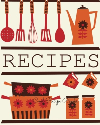 Cool Recipe Books: Journal Notebook. Recipe Keeper, Organizer To Write In, Storage for Your Family Recipes. Blank Book. Empty Fill in Cookbook Template 8 by 10in 100 pages