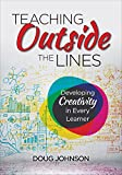 Teaching Outside the Lines : Developing Creativity in Every Learner, Johnson, Douglas A., 148337016X
