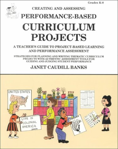 Creating & Assessing Performance-Based Curriculum Projects: A Teacher's Guide to Project-Based Learning & Perfor