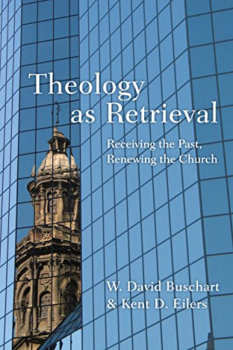 Theology as Retrieval: Receiving the Past, Renewing the Church by [Buschart, W. David, Eilers, Kent]