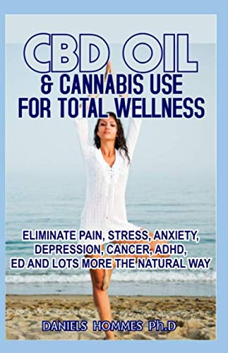 CBD OIL & CANNABIS USE FOR TOTAL WELLNESS: Eliminate Pain,Stress,Anxiety,Depression,Cancer ADHD,Autism and Achieve Optimum Health