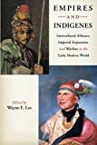 Empires and Indigenes: Intercultural Alliance, Imperial Expansion, and Warfare in the Early Modern World (Warfare and Culture)