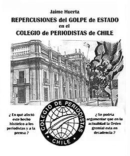 Repercusiones del Golpe de Estado en el Colegio Periodistas de Chile (Spanish Edition) by [huerta, jaime]