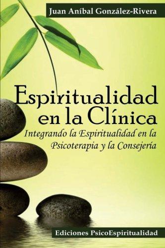 Espiritualidad en la Clínica: Integrando la Espiritualidad en la Psicoterapia y la Consejería (Spanish Edition)