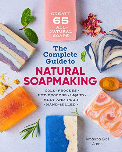 The Complete Guide to Natural Soap Making: Create 65 All-Natural Cold-Process, Hot-Process, Liquid, Melt-and-Pour, and Hand-Milled (Goats Milk Soap Recipe)