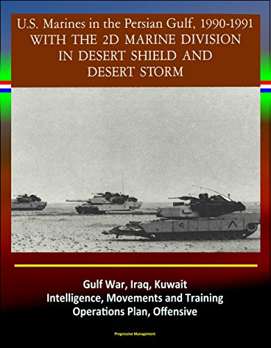 - With the 2d Marine Division in Desert Shield and Desert Storm - U.S. Marines in the Persian Gulf, 1990-1991 - Gulf War, Iraq, Kuwait, Intelligence, Movements and Training, Operations Plan, Offensive