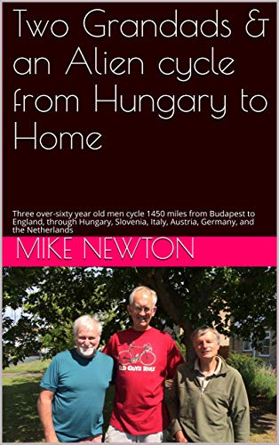 Two Grandads & an Alien cycle from Hungary to Home: Three over-sixty year old men cycle 1450 miles from Budapest to England, through Hungary, Slovenia, ... and the Netherlands por Mike Newton