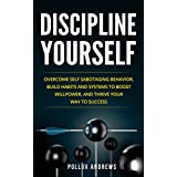 Discipline Yourself: Overcome Self-Sabotaging Behavior, Build Habits and Systems to Boost Willpower, and Thrive Your Way To Success
