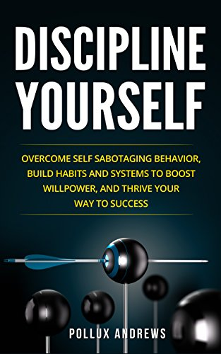 Discipline Yourself: Overcome Self-Sabotaging Behavior, Build Habits and Systems to Boost Willpower, and Thrive Your Way To Success by [Andrews, Pollux]