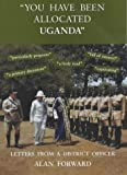 """""""You Have Been Allocated Uganda"""": Letters from a District Officer"""