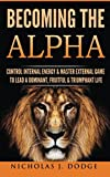 img - for Becoming The Alpha: Control Internal Energy & Master External Game To Lead A Dominant, Fruitful & Triumphant Life book / textbook / text book