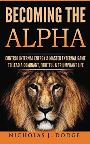 Becoming The Alpha: Control Internal Energy & Master External Game To Lead A Dominant, Fruitful & Triumphant Life [Nicholas J Dodge] (Tapa Blanda)