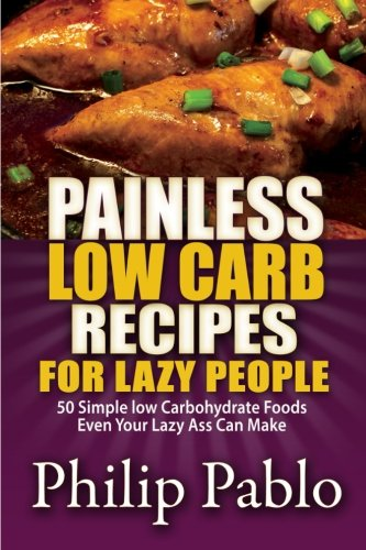 Painless Low Carb Recipes For Lazy People: 50 Simple Low Carbohydrate Foods Even Your Lazy Ass Can Make by Phillip Pablo