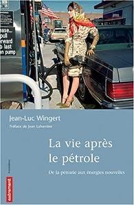 La vie après le pétrole : De la pénurie aux énergies nouvelles par Jean-Luc Wingert