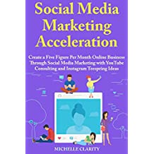 Social Media Marketing Acceleration: Create a Five Figure Per Month Online Business Through Social Media Marketing with YouTube Consulting and Instagram Teespring Ideas