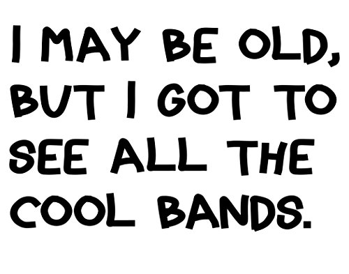 I May Be Old But I Got To See All The Cool Bands - 6