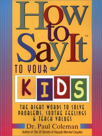How to Say It to Your Kids: The Right Words to Solve Problems, Soothe Feelings, & Teach Values