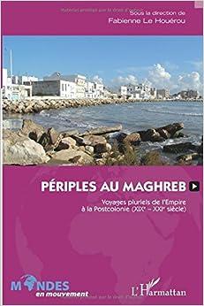 Périples au Maghreb: Voyages pluriels de l'Empire à la Postcolonie (XIXe-XXIe siècle)