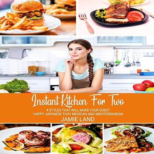 Instant Kitchen for Two: 4 Styles That Will Make Your Guest Happy: Japanese, Thai, Mexican, and Mediterranean by Jamie Land