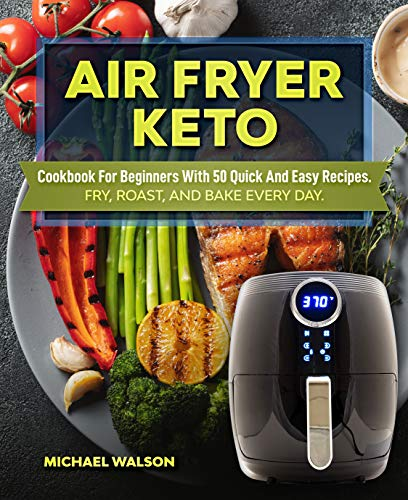 Air Fryer Keto Cookbook For Beginners With 50 Quick And Easy Recipes. Fry, Roast, And Bake Every Day by Michael Walson