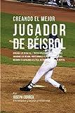 Creando el Mejor Jugador de Beisbol: Aprende los secretos y trucos utilizados por los mejores jugadores de beisbol profesionales y entrenadores, para ... atletica, nutricion y fortaleza Mental