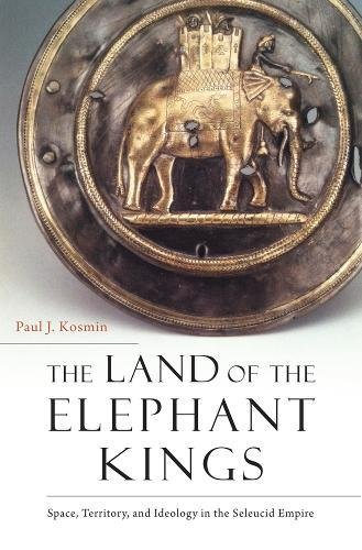 The Land of the Elephant Kings: Space, Territory, and Ideology in the Seleucid Empire