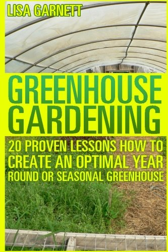 Greenhouse Gardening: 20 Proven Lessons How to create an optimal year round or seasonal greenhouse