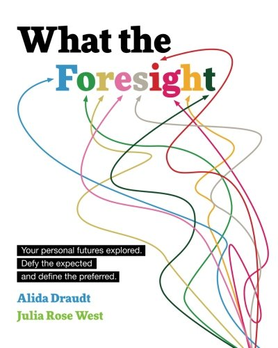 What The Foresight  Your Personal Futures Explored  Defy The Expected And Define The Preferred