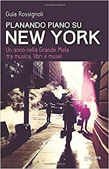 Book Planando piano su New York: Un anno nella Grande Mela tra musica, libri e musei (Guide d'autore - goWare)