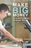 Make Big Money Screen Printing Custom Shirts: Basic Set Up and Operation of Your Own Screen Printing Business