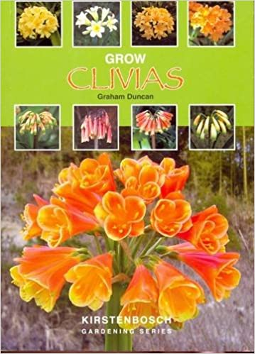 Grow Clivias: A Guide to the Species, Selected Hybrids, Cultivation and Propagation of the Genus Clivia