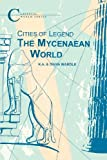 Cities of Legend: The Mycenaean World (Classical World Series)