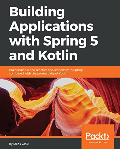 Building Applications with Spring 5 and Kotlin: Build scalable and reactive applications with Spring combined with the productivity of Kotlin