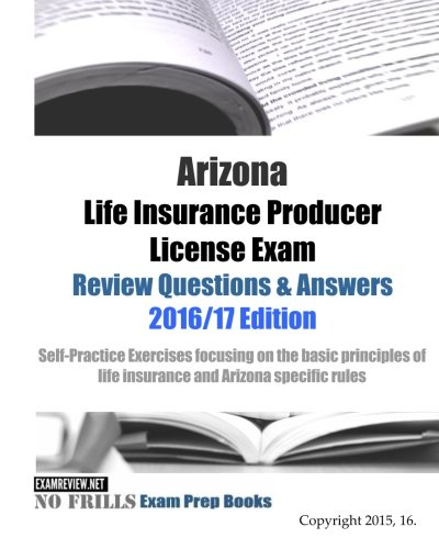 Download Arizona Life Insurance Producer License Exam Review Questions & Answers 2016/17 Edition: Self-Practice Exercises focusing on the basic principles of life insurance and Arizona specific rules Pdf