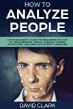 How to Analyze People: A Psychologist's Guide to Mastering the Art of Speed Reading People, Through Human Psychology & Analysis of Body Language: Volume 5