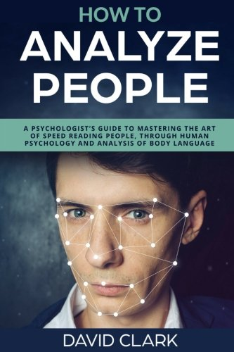 How to Analyze People: A Psychologist's Guide to Mastering the Art of Speed Reading People, Through Human Psychology & Analysis of Body Language (Volume 5)