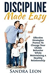 Discipline Made Easy: Effective Strategies Proven to Change Your Child's Behavior While Maintaining A Healthy Relationship (Parenting,Parenting toddlers,Discipline for children)